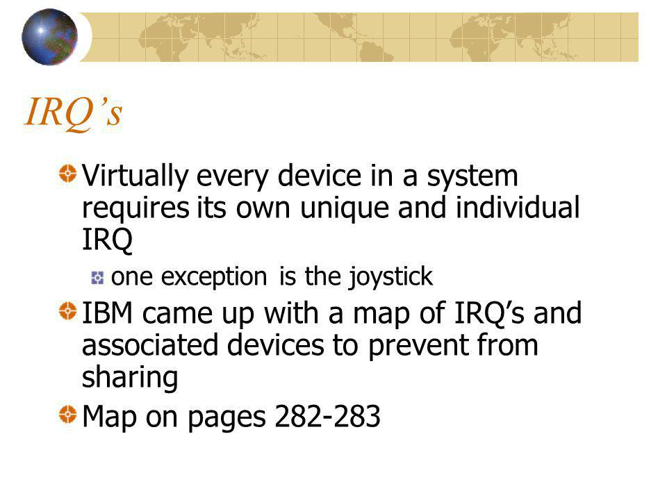 IRQs Virtually every device in a system requires its own unique and individual IRQ one exception is the joystick IBM came up with a map of IRQs and as