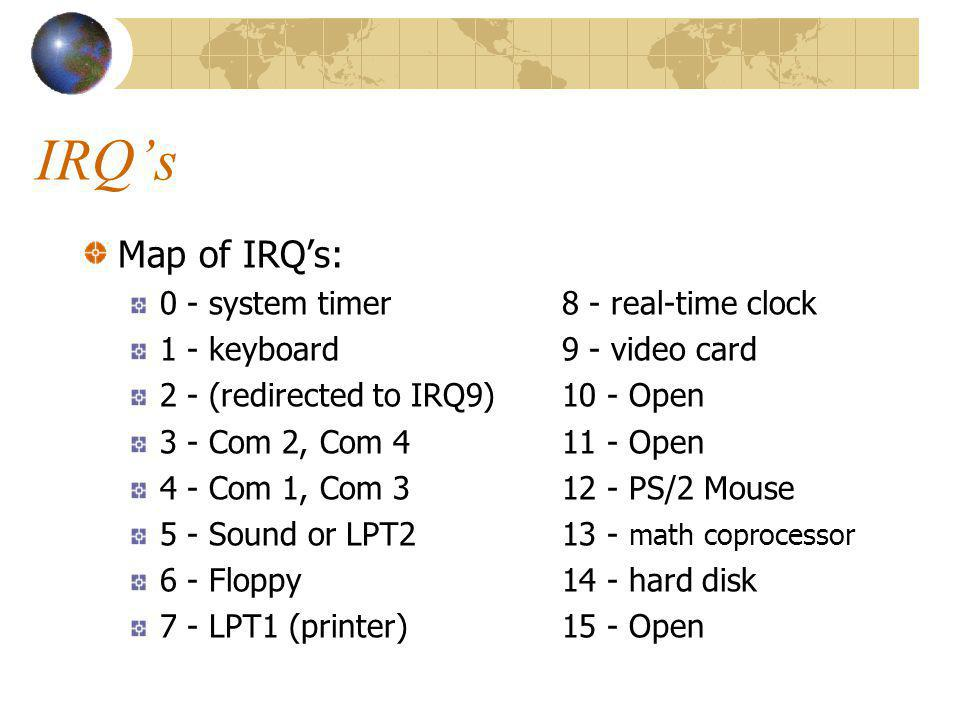 IRQs Map of IRQs: 0 - system timer8 - real-time clock 1 - keyboard9 - video card 2 - (redirected to IRQ9)10 - Open 3 - Com 2, Com 411 - Open 4 - Com 1, Com 312 - PS/2 Mouse 5 - Sound or LPT213 - math coprocessor 6 - Floppy14 - hard disk 7 - LPT1 (printer)15 - Open