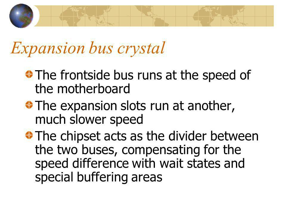 Expansion bus crystal The frontside bus runs at the speed of the motherboard The expansion slots run at another, much slower speed The chipset acts as