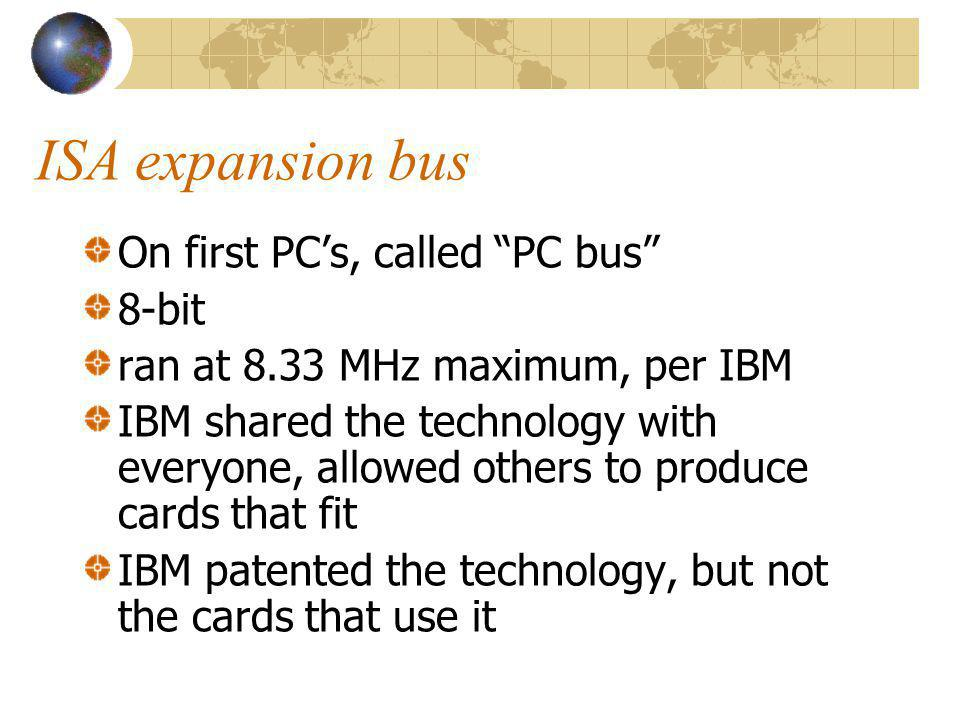 ISA expansion bus On first PCs, called PC bus 8-bit ran at 8.33 MHz maximum, per IBM IBM shared the technology with everyone, allowed others to produc