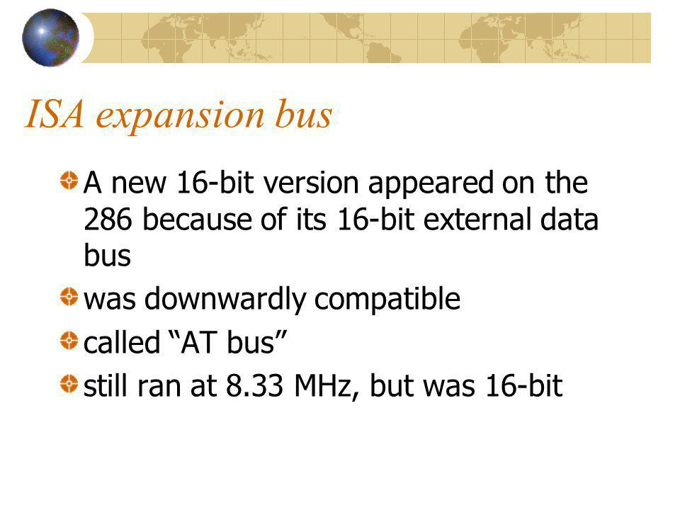 ISA expansion bus A new 16-bit version appeared on the 286 because of its 16-bit external data bus was downwardly compatible called AT bus still ran a