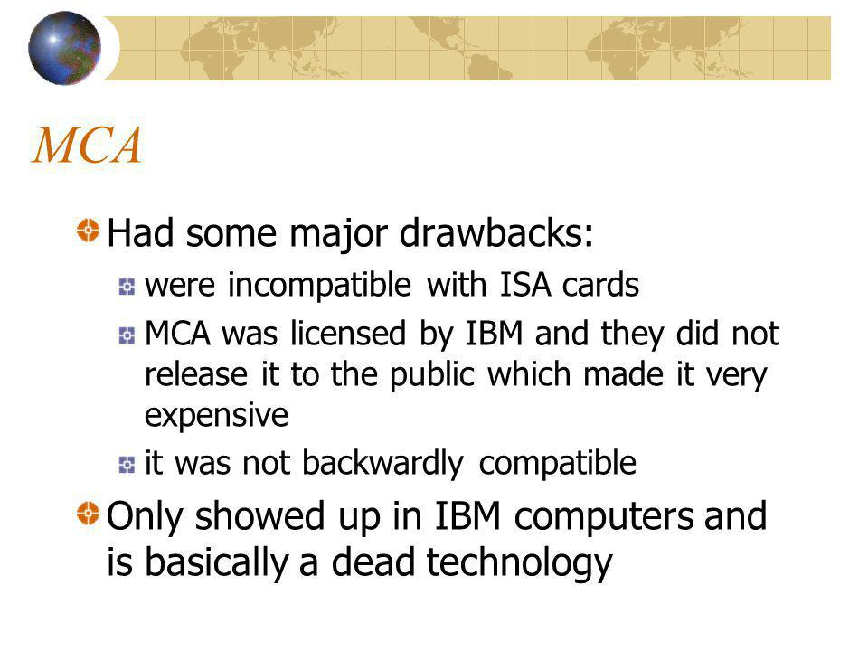 MCA Had some major drawbacks: were incompatible with ISA cards MCA was licensed by IBM and they did not release it to the public which made it very expensive it was not backwardly compatible Only showed up in IBM computers and is basically a dead technology