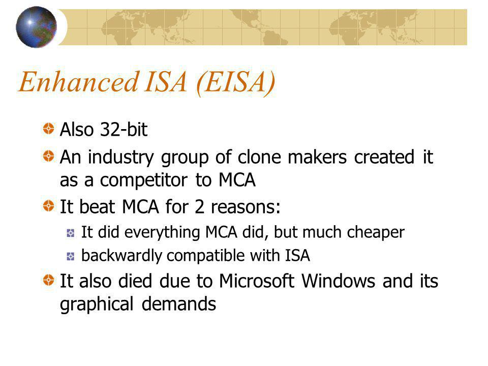 Enhanced ISA (EISA) Also 32-bit An industry group of clone makers created it as a competitor to MCA It beat MCA for 2 reasons: It did everything MCA d
