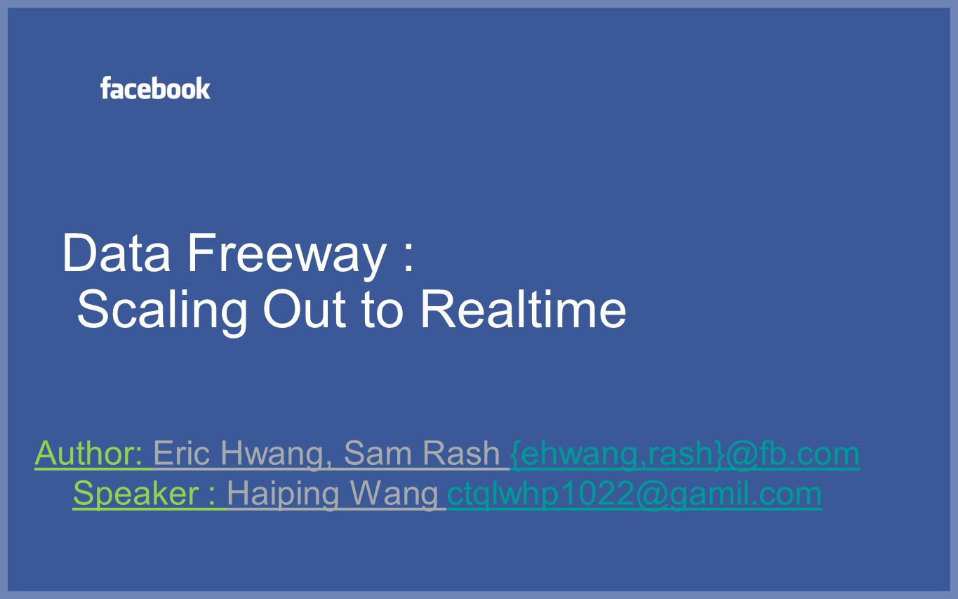 Data Freeway : Scaling Out to Realtime Author: Eric Hwang, Sam Rash {ehwang,rash}@fb.com{ehwang,rash}@fb.com Speaker : Haiping Wang ctqlwhp1022@gamil.