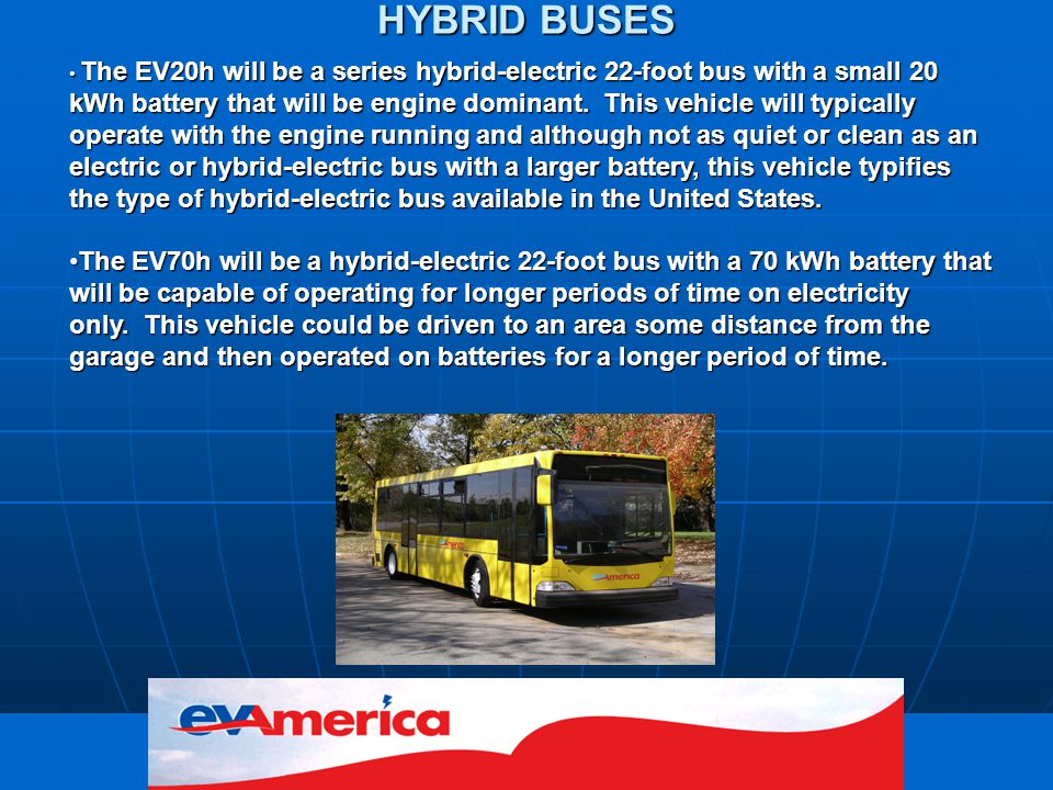 freedom in motion HYBRID BUSES The EV20h will be a series hybrid-electric 22-foot bus with a small 20 kWh battery that will be engine dominant.