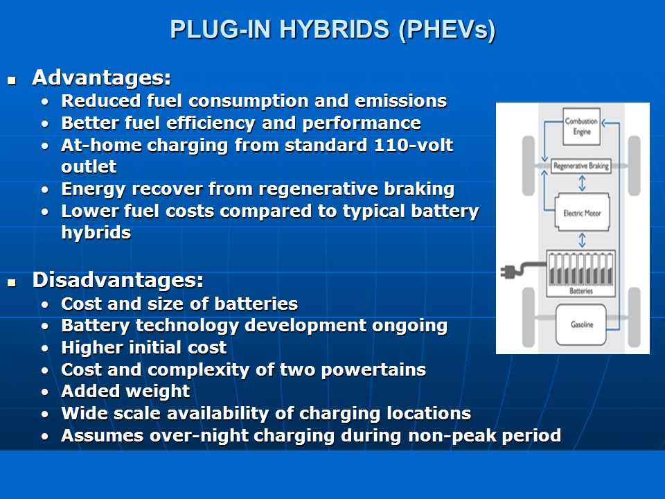 freedom in motion PLUG-IN HYBRIDS (PHEVs) Advantages: Advantages: Reduced fuel consumption and emissionsReduced fuel consumption and emissions Better fuel efficiency and performanceBetter fuel efficiency and performance At-home charging from standard 110-voltAt-home charging from standard 110-voltoutlet Energy recover from regenerative brakingEnergy recover from regenerative braking Lower fuel costs compared to typical batteryLower fuel costs compared to typical batteryhybrids Disadvantages: Disadvantages: Cost and size of batteriesCost and size of batteries Battery technology development ongoingBattery technology development ongoing Higher initial costHigher initial cost Cost and complexity of two powertainsCost and complexity of two powertains Added weightAdded weight Wide scale availability of charging locationsWide scale availability of charging locations Assumes over-night charging during non-peak periodAssumes over-night charging during non-peak period