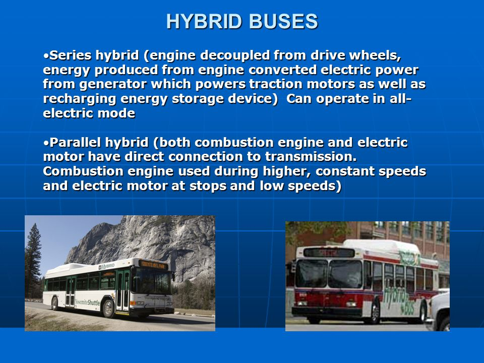 freedom in motion HYBRID BUSES Series hybrid (engine decoupled from drive wheels, energy produced from engine converted electric power from generator which powers traction motors as well as recharging energy storage device) Can operate in all- electric modeSeries hybrid (engine decoupled from drive wheels, energy produced from engine converted electric power from generator which powers traction motors as well as recharging energy storage device) Can operate in all- electric mode Parallel hybrid (both combustion engine and electric motor have direct connection to transmission.