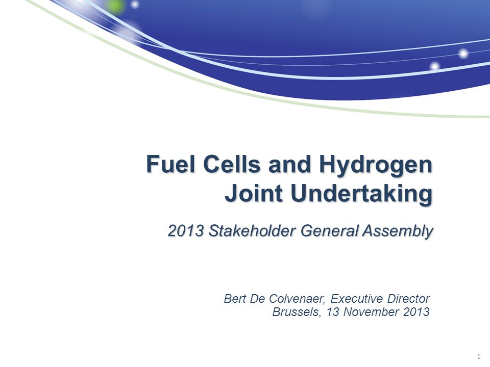 1 Fuel Cells and Hydrogen Joint Undertaking 2013 Stakeholder General Assembly Bert De Colvenaer, Executive Director Brussels, 13 November 2013