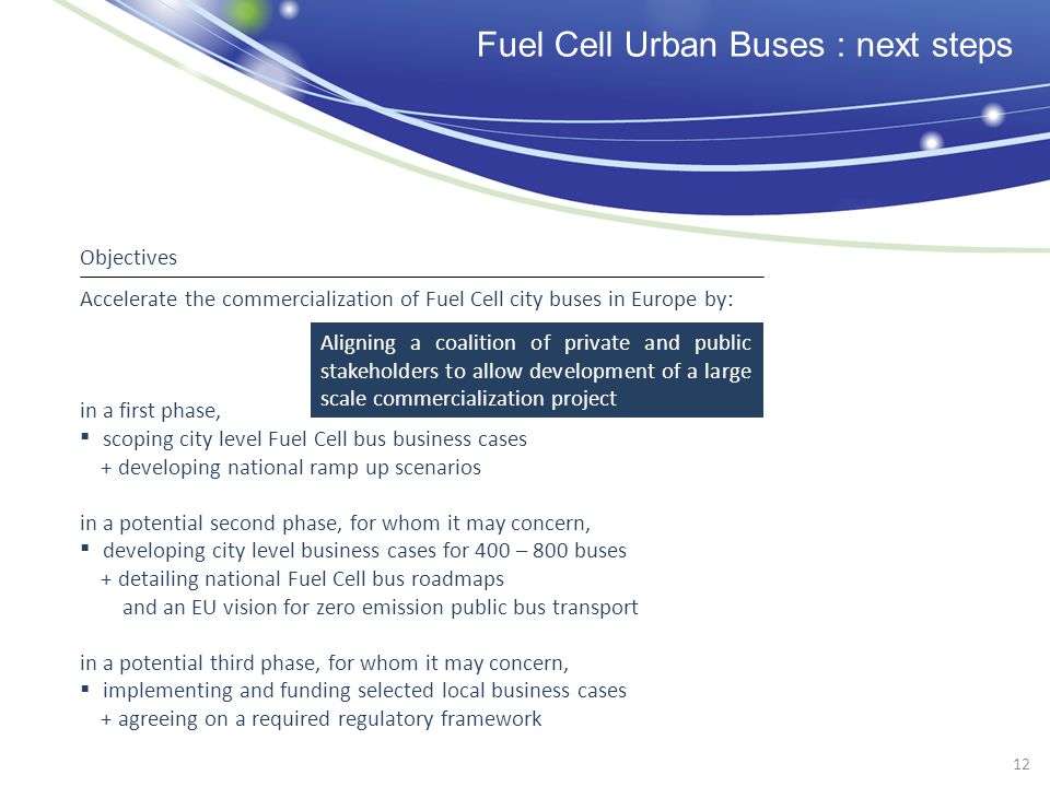 Fuel Cell Urban Buses : next steps Accelerate the commercialization of Fuel Cell city buses in Europe by: in a first phase, scoping city level Fuel Ce