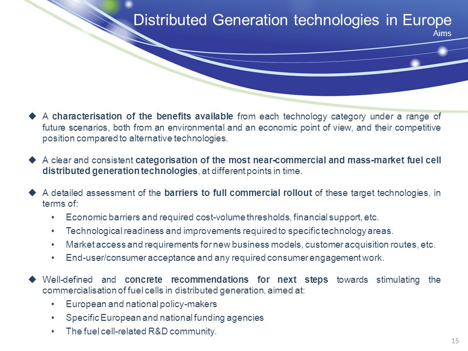 Distributed Generation technologies in Europe Aims A characterisation of the benefits available from each technology category under a range of future scenarios, both from an environmental and an economic point of view, and their competitive position compared to alternative technologies.