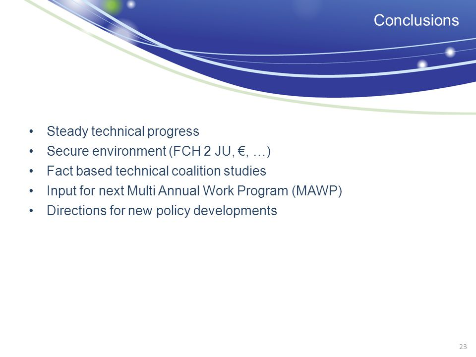 Conclusions Steady technical progress Secure environment (FCH 2 JU,, …) Fact based technical coalition studies Input for next Multi Annual Work Progra