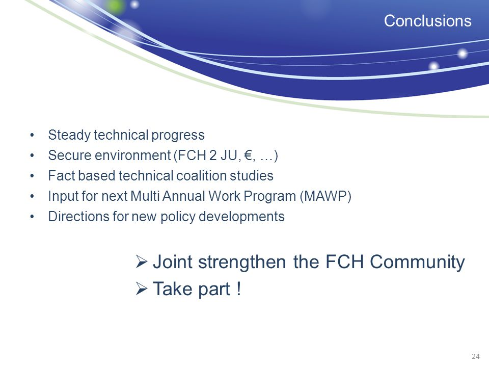 Conclusions Steady technical progress Secure environment (FCH 2 JU,, …) Fact based technical coalition studies Input for next Multi Annual Work Program (MAWP) Directions for new policy developments Joint strengthen the FCH Community Take part .