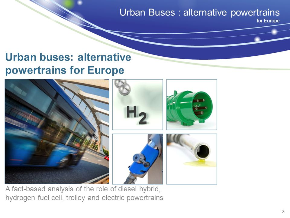 Urban Buses : alternative powertrains for Europe Urban buses: alternative powertrains for Europe A fact-based analysis of the role of diesel hybrid, hydrogen fuel cell, trolley and electric powertrains 8