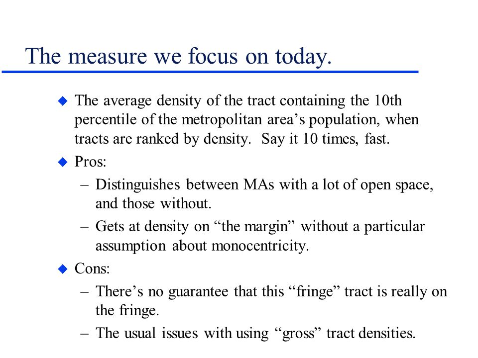 The measure we focus on today. u The average density of the tract containing the 10th percentile of the metropolitan areas population, when tracts are