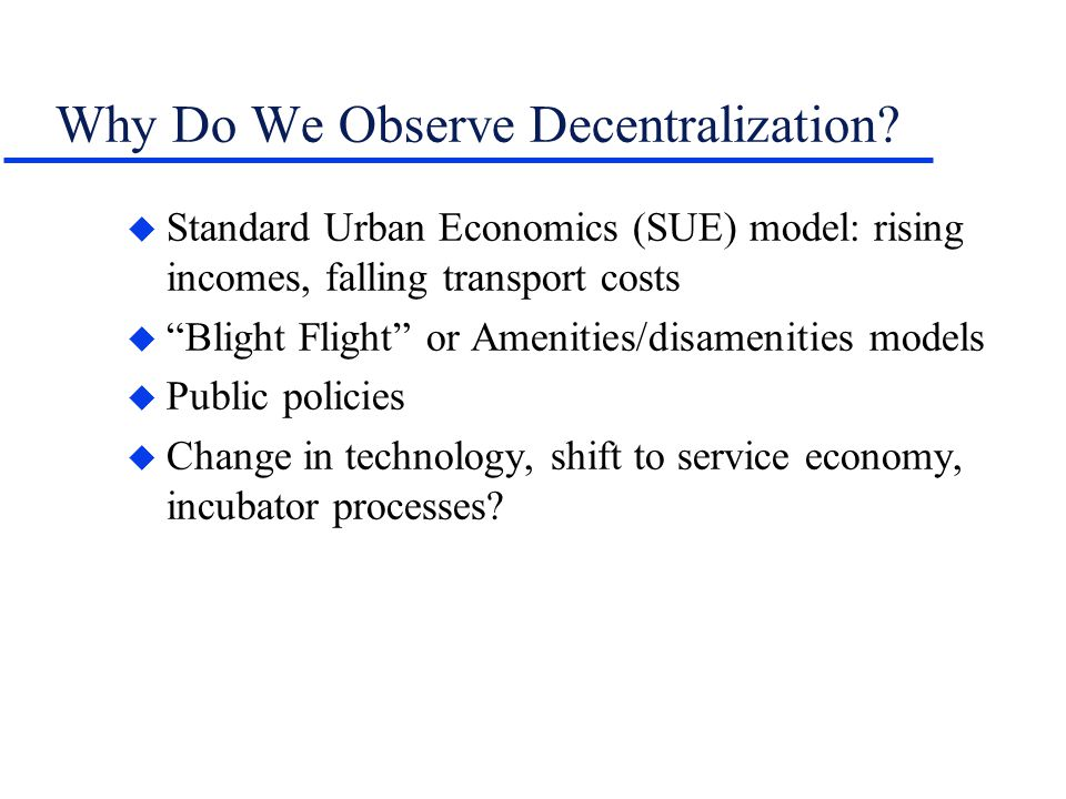 Why Do We Observe Decentralization? u Standard Urban Economics (SUE) model: rising incomes, falling transport costs u Blight Flight or Amenities/disam