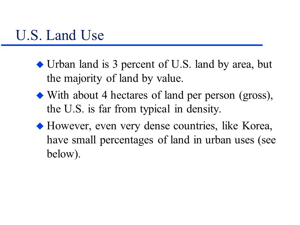 U.S. Land Use u Urban land is 3 percent of U.S. land by area, but the majority of land by value. u With about 4 hectares of land per person (gross), t
