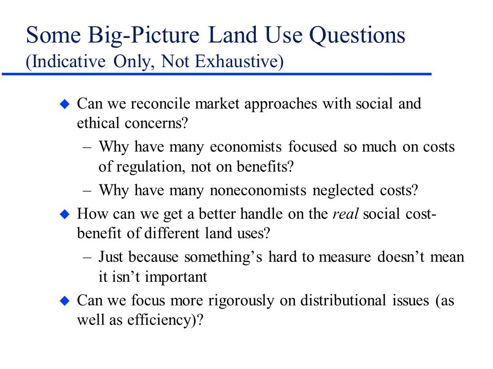 Some Big-Picture Land Use Questions (Indicative Only, Not Exhaustive) u Can we reconcile market approaches with social and ethical concerns? –Why have