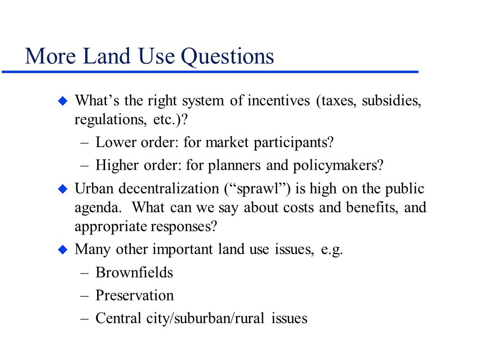 More Land Use Questions u Whats the right system of incentives (taxes, subsidies, regulations, etc.)? –Lower order: for market participants? –Higher o