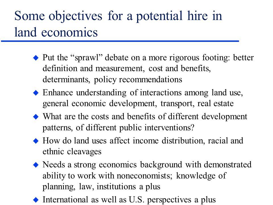 Some objectives for a potential hire in land economics u Put the sprawl debate on a more rigorous footing: better definition and measurement, cost and