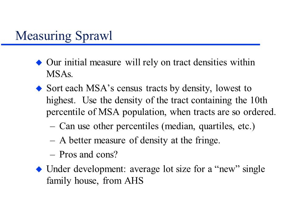 Measuring Sprawl u Our initial measure will rely on tract densities within MSAs. u Sort each MSAs census tracts by density, lowest to highest. Use the