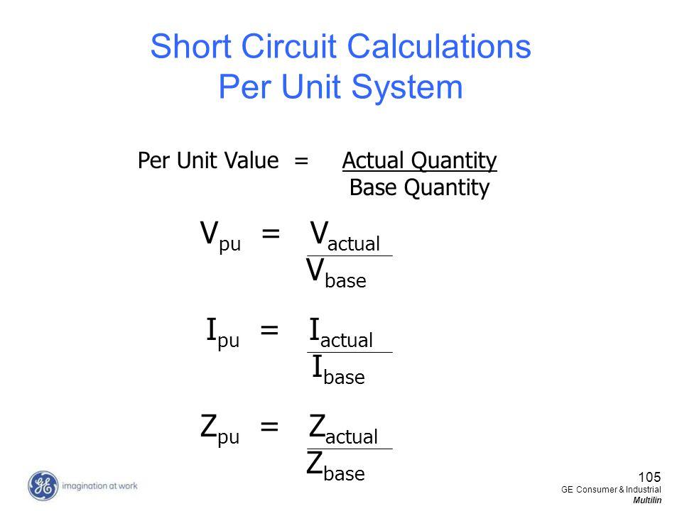105 GE Consumer & Industrial Multilin Short Circuit Calculations Per Unit System Per Unit Value = Actual Quantity Base Quantity V pu = V actual V base