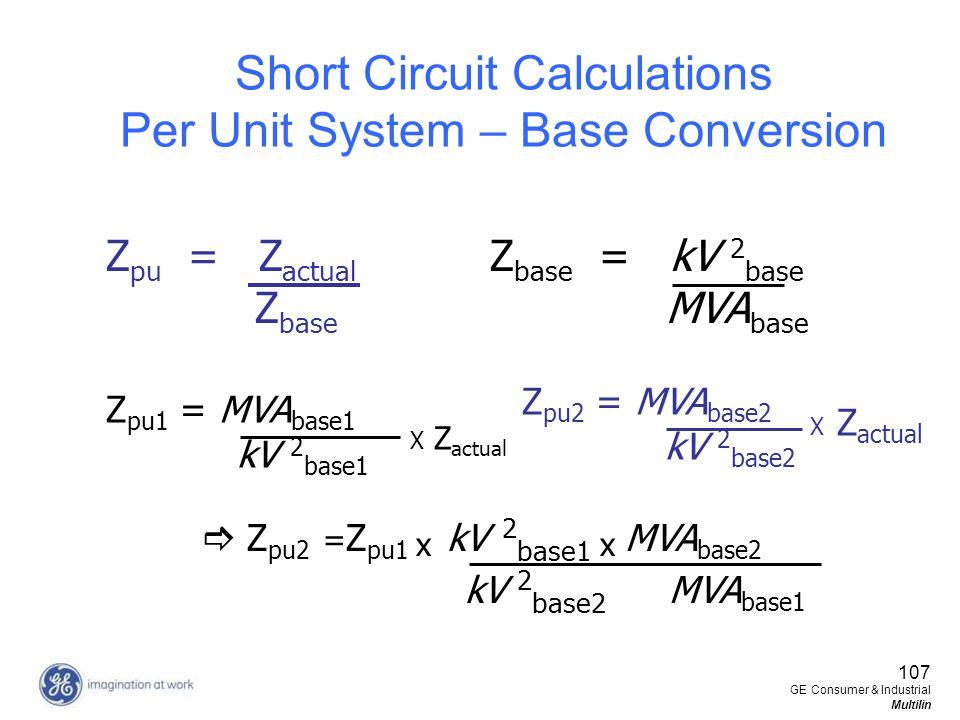 107 GE Consumer & Industrial Multilin Short Circuit Calculations Per Unit System – Base Conversion Z pu = Z actual Z base Z base = kV 2 base MVA base