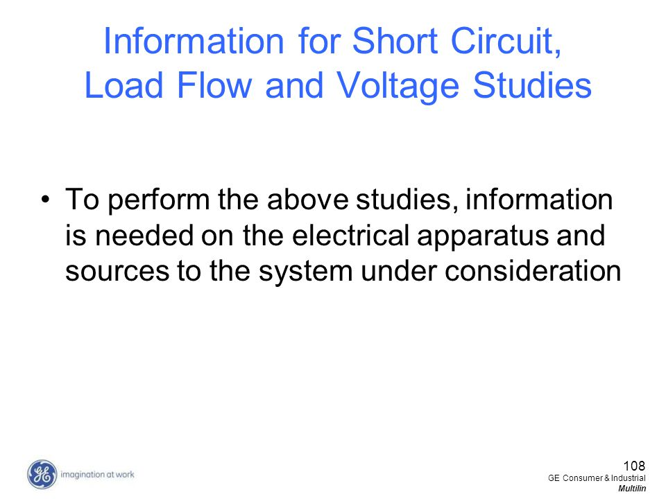 108 GE Consumer & Industrial Multilin Information for Short Circuit, Load Flow and Voltage Studies To perform the above studies, information is needed