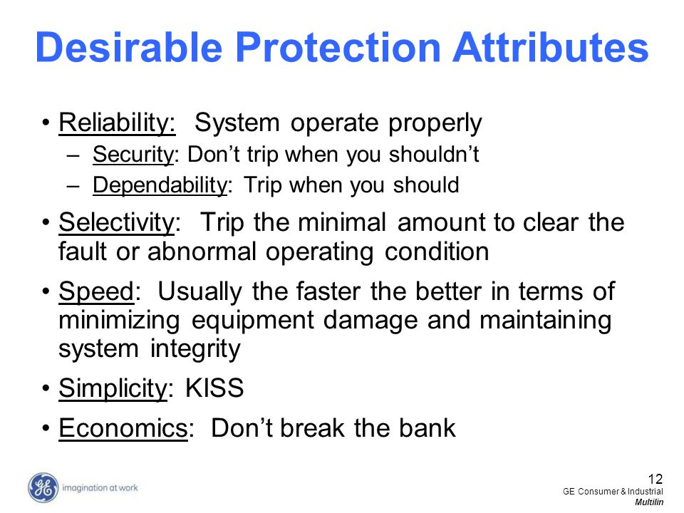 12 GE Consumer & Industrial Multilin Desirable Protection Attributes Reliability: System operate properly –Security: Dont trip when you shouldnt –Depe