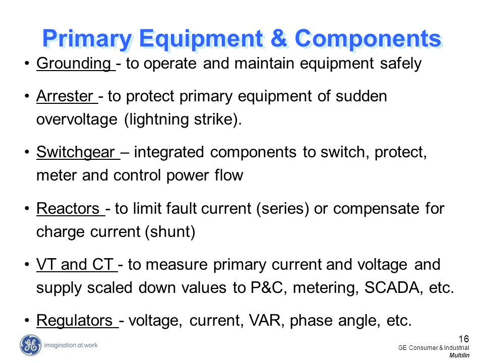 16 GE Consumer & Industrial Multilin Primary Equipment & Components Grounding - to operate and maintain equipment safely Arrester - to protect primary