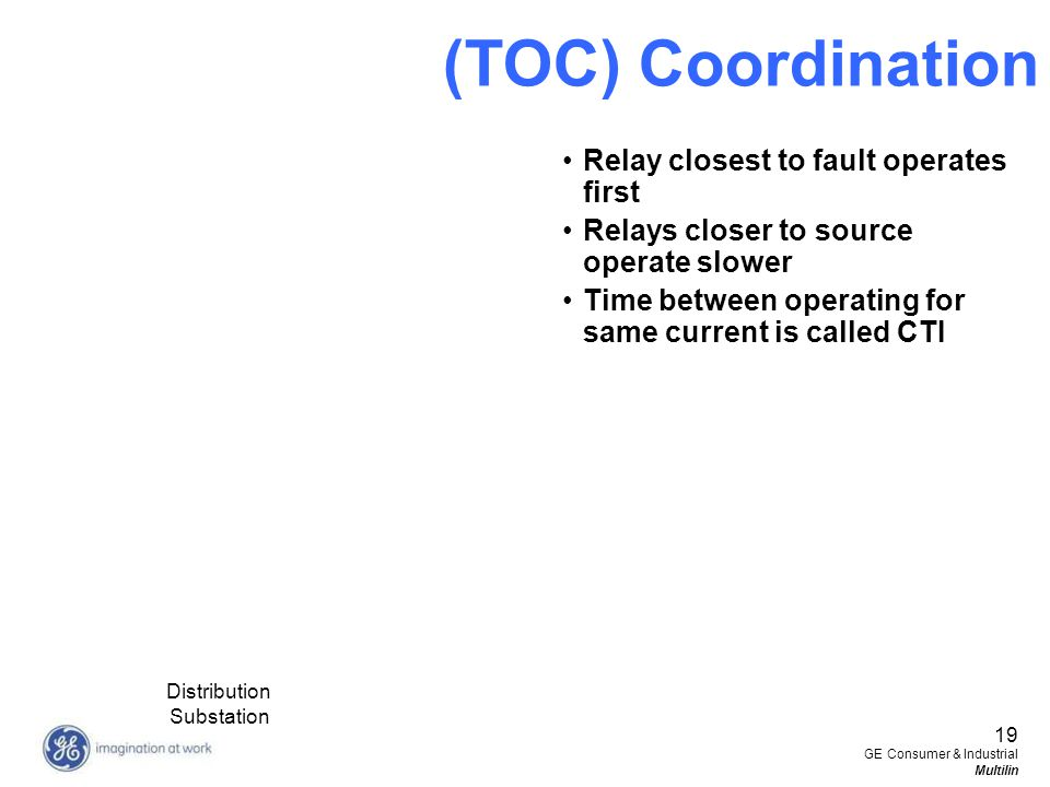 19 GE Consumer & Industrial Multilin (TOC) Coordination Relay closest to fault operates first Relays closer to source operate slower Time between oper