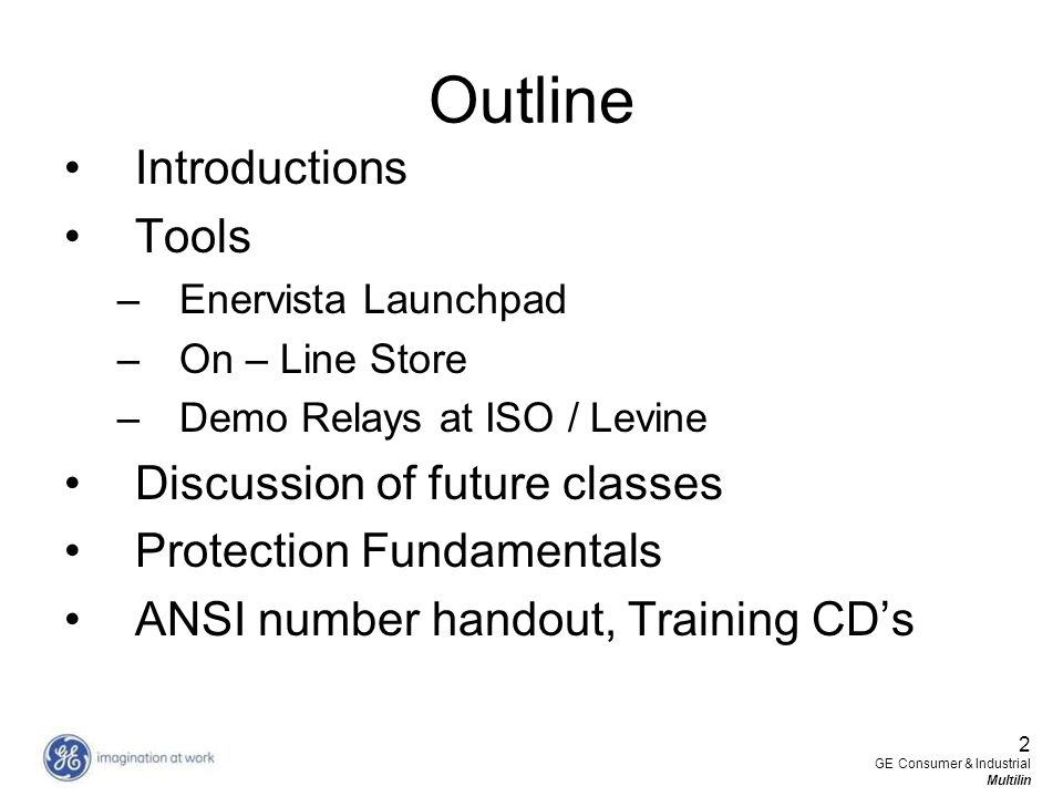 2 GE Consumer & Industrial Multilin Outline Introductions Tools –Enervista Launchpad –On – Line Store –Demo Relays at ISO / Levine Discussion of futur
