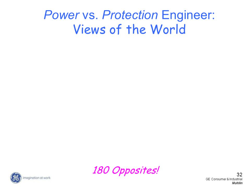 32 GE Consumer & Industrial Multilin Power vs. Protection Engineer: Views of the World 180 Opposites!