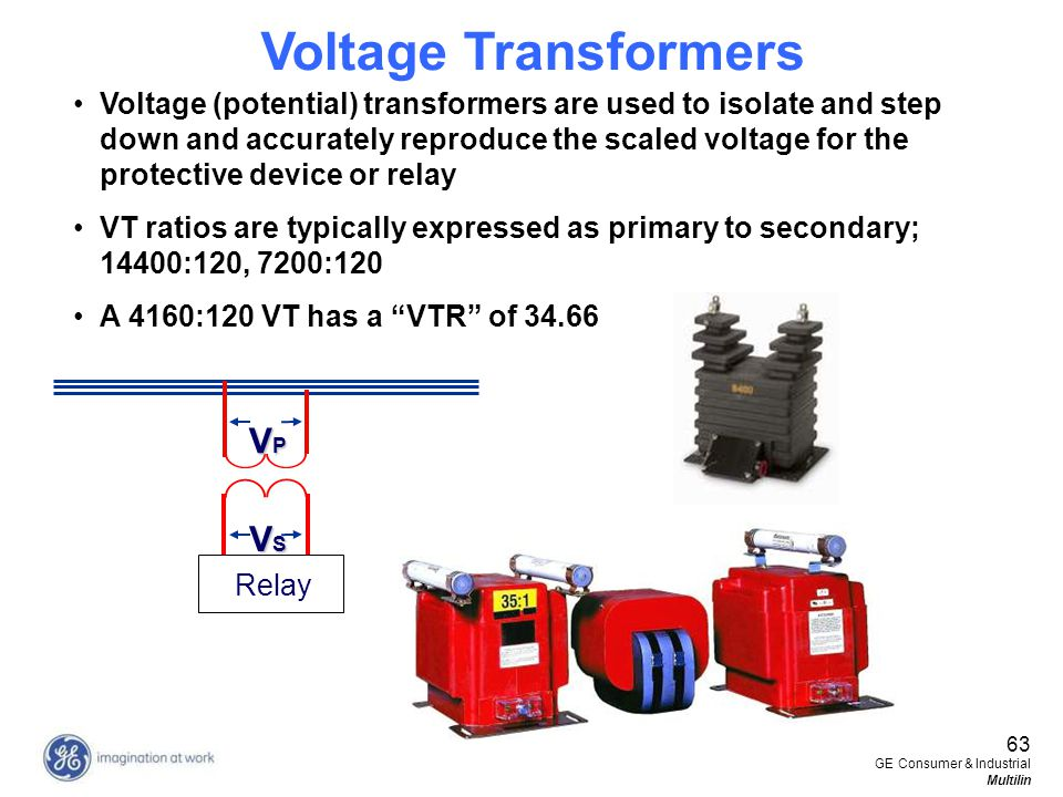 63 GE Consumer & Industrial Multilin VPVPVPVP VSVSVSVS Relay Voltage (potential) transformers are used to isolate and step down and accurately reprodu