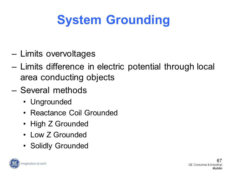 67 GE Consumer & Industrial Multilin System Grounding –Limits overvoltages –Limits difference in electric potential through local area conducting obje