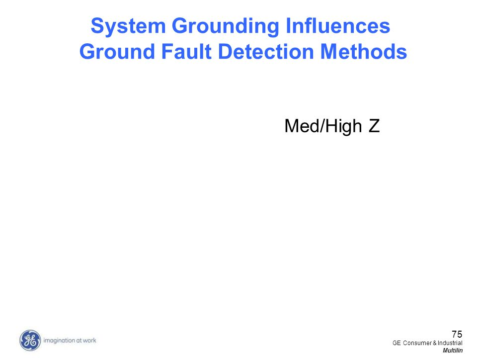 75 GE Consumer & Industrial Multilin System Grounding Influences Ground Fault Detection Methods Med/High Z