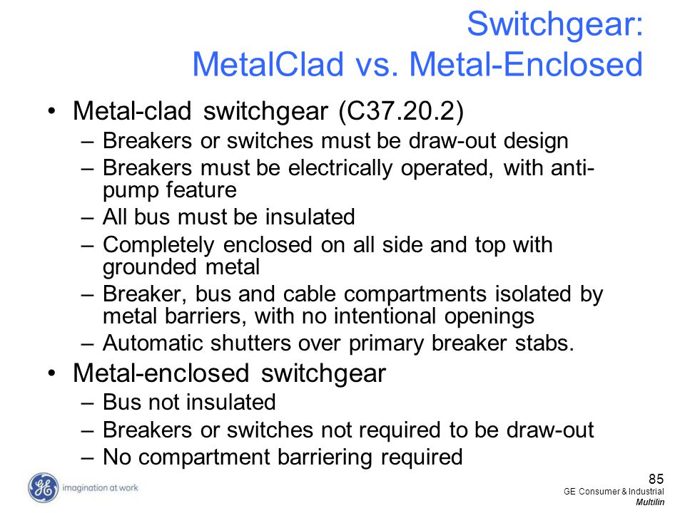 85 GE Consumer & Industrial Multilin Switchgear: MetalClad vs. Metal-Enclosed Metal-clad switchgear (C37.20.2) –Breakers or switches must be draw-out