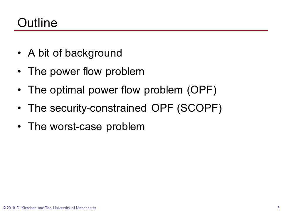 3 Outline A bit of background The power flow problem The optimal power flow problem (OPF) The security-constrained OPF (SCOPF) The worst-case problem