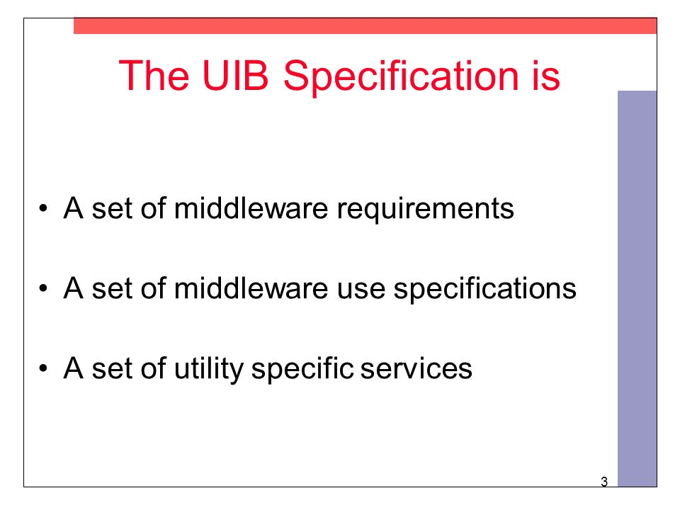 3 The UIB Specification is A set of middleware requirements A set of middleware use specifications A set of utility specific services