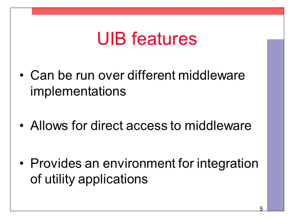 5 UIB features Can be run over different middleware implementations Allows for direct access to middleware Provides an environment for integration of utility applications