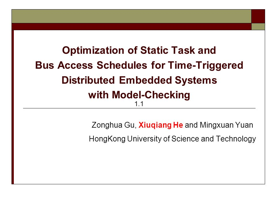 Optimization of Static Task and Bus Access Schedules for Time-Triggered Distributed Embedded Systems with Model-Checking Zonghua Gu, Xiuqiang He and Mingxuan Yuan HongKong University of Science and Technology 1.1