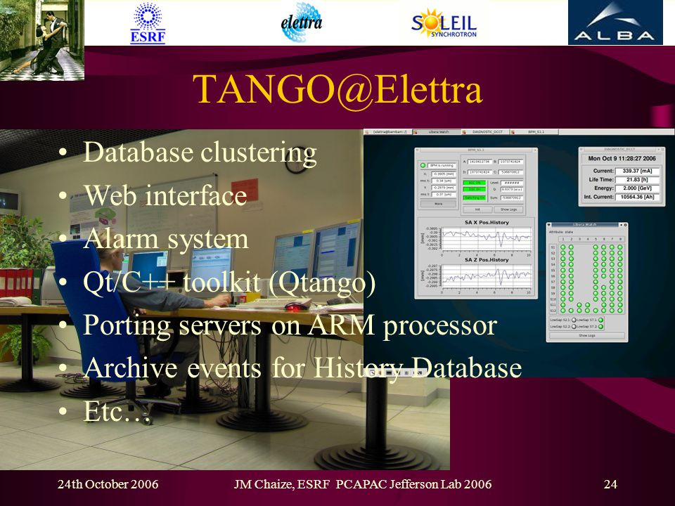 24th October 2006JM Chaize, ESRF PCAPAC Jefferson Lab 200624 TANGO@Elettra Database clustering Web interface Alarm system Qt/C++ toolkit (Qtango) Porting servers on ARM processor Archive events for History Database Etc…