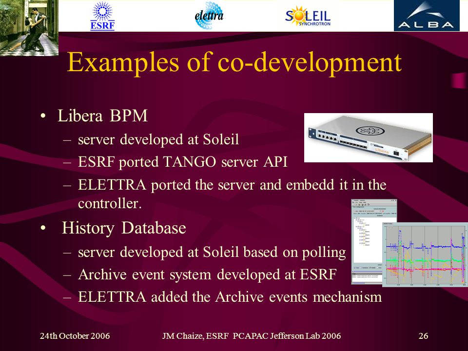 24th October 2006JM Chaize, ESRF PCAPAC Jefferson Lab 200626 Examples of co-development Libera BPM –server developed at Soleil –ESRF ported TANGO server API –ELETTRA ported the server and embedd it in the controller.
