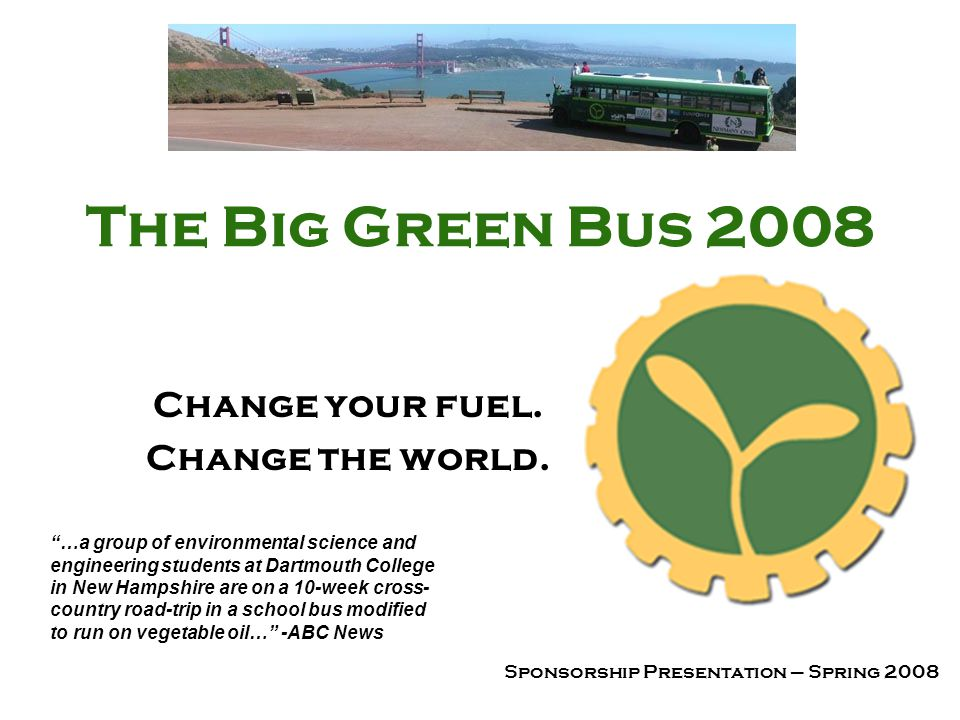 The Big Green Bus 2008 Change your fuel. Change the world. Sponsorship Presentation – Spring 2008 …a group of environmental science and engineering st