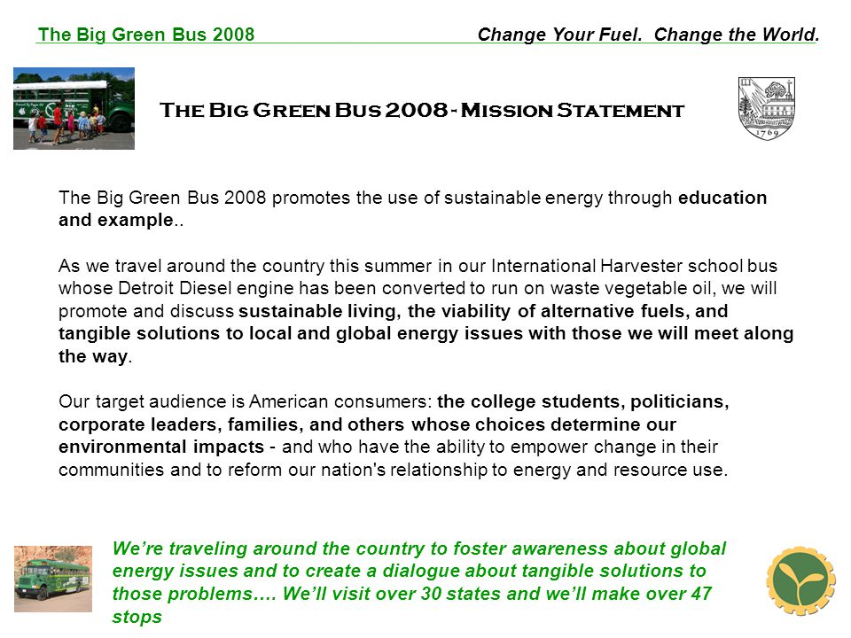 The Big Green Bus 2008Change Your Fuel. Change the World. The Big Green Bus 2008 - Mission Statement The Big Green Bus 2008 promotes the use of sustai