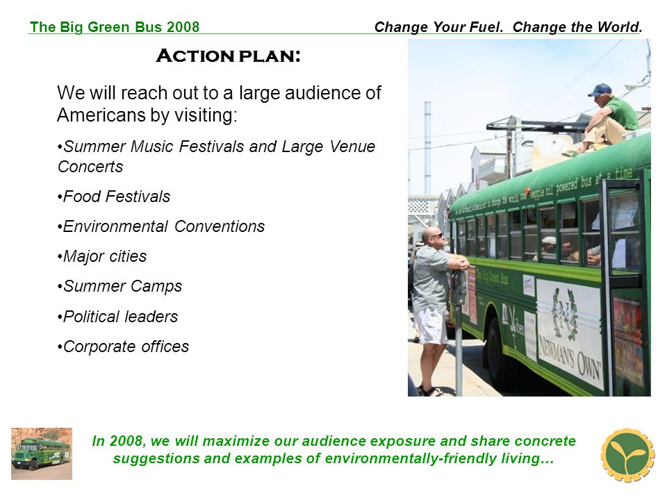The Big Green Bus 2008Change Your Fuel. Change the World. Action plan: We will reach out to a large audience of Americans by visiting: Summer Music Fe