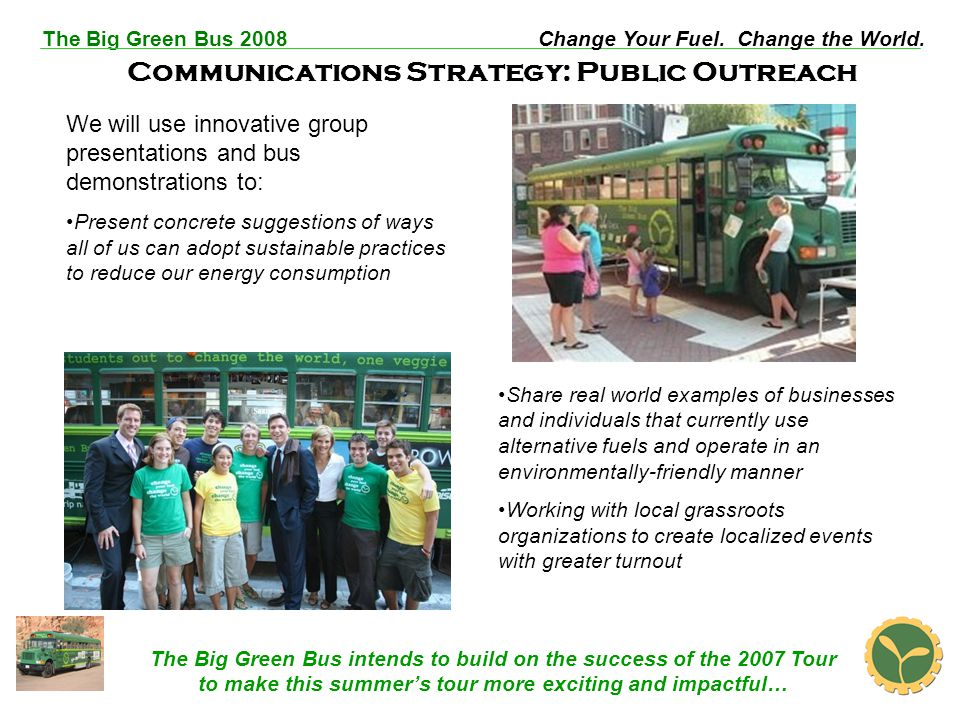 The Big Green Bus 2008Change Your Fuel. Change the World. Communications Strategy: Public Outreach We will use innovative group presentations and bus