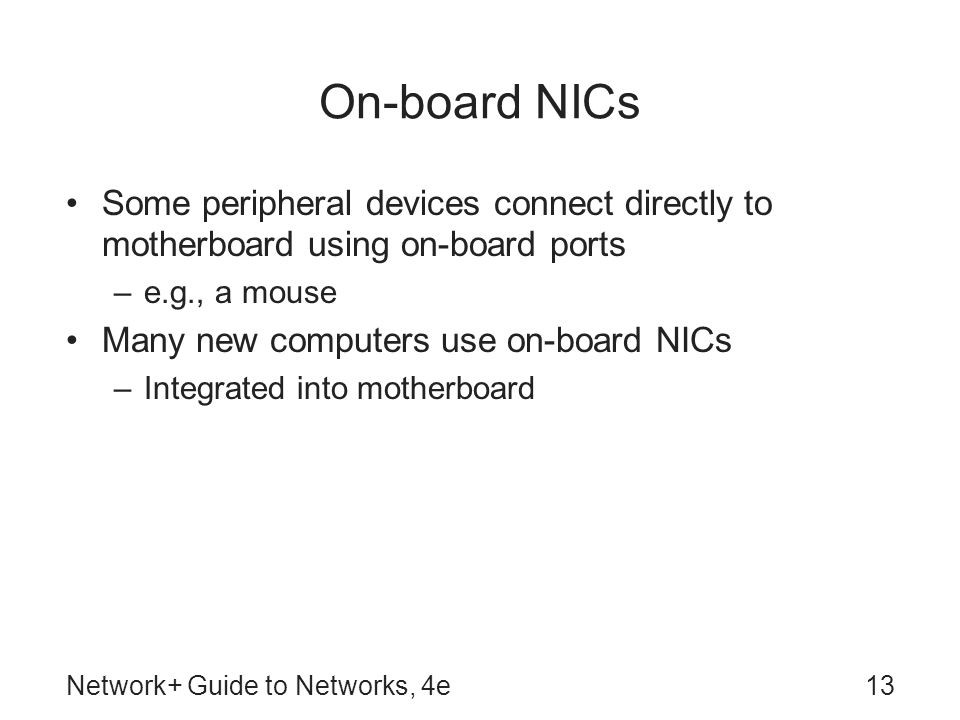 Network+ Guide to Networks, 4e13 On-board NICs Some peripheral devices connect directly to motherboard using on-board ports –e.g., a mouse Many new co