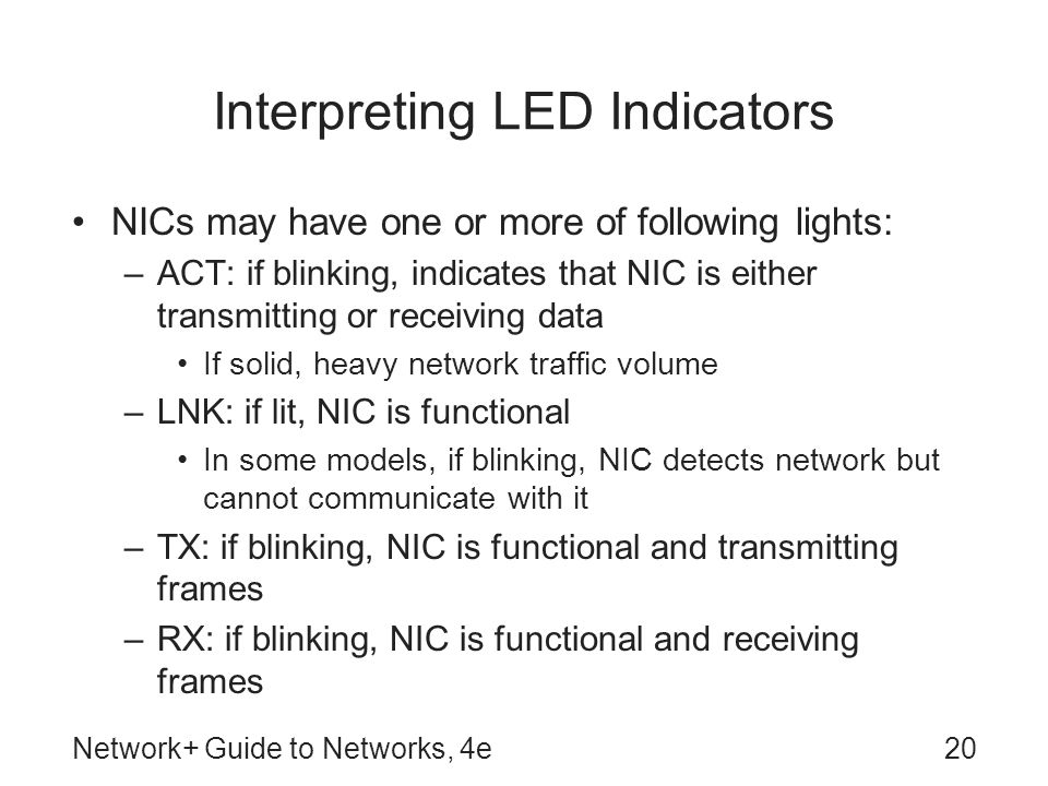 Network+ Guide to Networks, 4e20 Interpreting LED Indicators NICs may have one or more of following lights: –ACT: if blinking, indicates that NIC is e