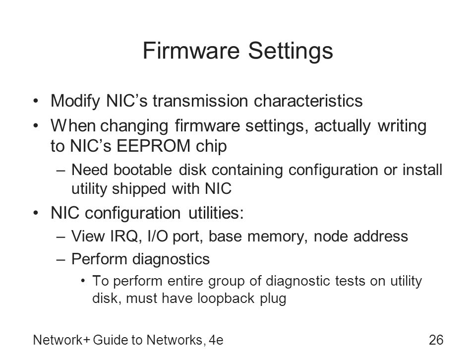 Network+ Guide to Networks, 4e26 Firmware Settings Modify NICs transmission characteristics When changing firmware settings, actually writing to NICs