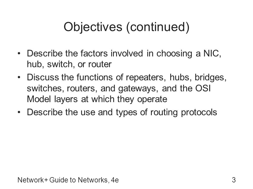 Network+ Guide to Networks, 4e3 Objectives (continued) Describe the factors involved in choosing a NIC, hub, switch, or router Discuss the functions o